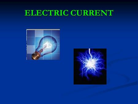 ELECTRIC CURRENT. What is current electricity? Current Electricity - Flow of electrons What causes electrons to flow? When an electric force is applied,