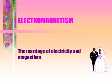 ELECTROMAGNETISM The marriage of electricity and magnetism.