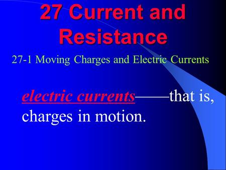 27 Current and Resistance 27-1 Moving Charges and Electric Currents electric currents——that is, charges in motion.