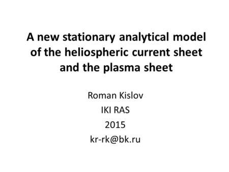 A new stationary analytical model of the heliospheric current sheet and the plasma sheet Roman Kislov IKI RAS 2015