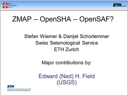 Swiss Seismological Service Zurich Stefan Wiemer & Danijel Schorlemmer Swiss Seismological Service ETH Zurich Major contributions by: Edward (Ned) H. Field.