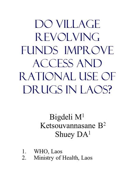 Do Village Revolving Funds Improve Access and Rational Use of Drugs in Laos? Bigdeli M 1 Ketsouvannasane B 2 Shuey DA 1 1.WHO, Laos 2.Ministry of Health,