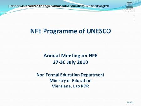 UNESCO Asia and Pacific Regional Bureau for Education; UNESCO Bangkok Slide 1 NFE Programme of UNESCO Annual Meeting on NFE 27-30 July 2010 Non Formal.