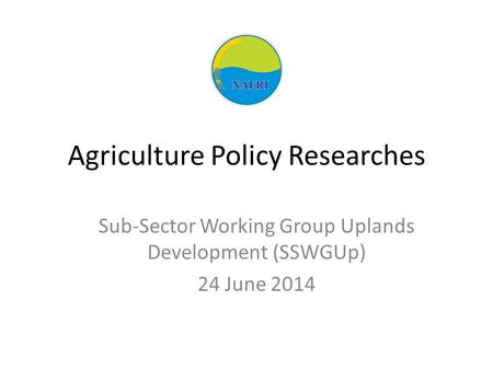 Agriculture Policy Researches Sub-Sector Working Group Uplands Development (SSWGUp) 24 June 2014.