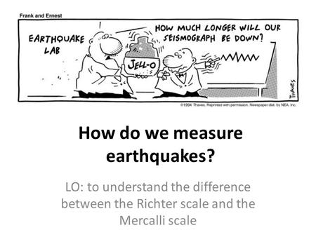 How do we measure earthquakes? LO: to understand the difference between the Richter scale and the Mercalli scale.