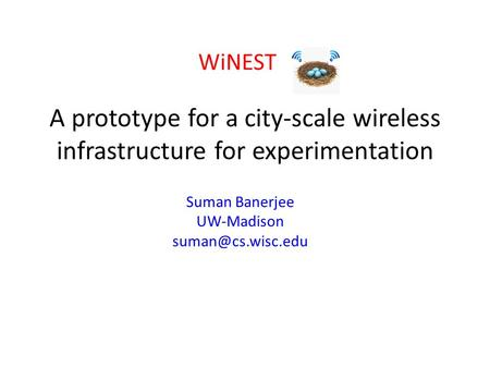 A prototype for a city-scale wireless infrastructure for experimentation WiNEST Suman Banerjee UW-Madison