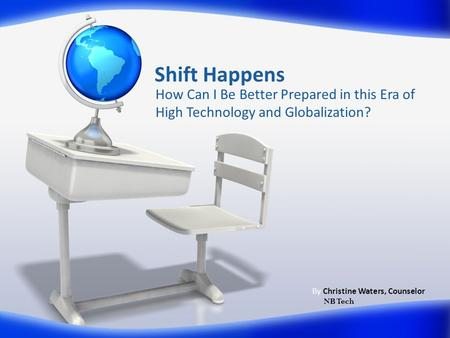 Shift Happens How Can I Be Better Prepared in this Era of High Technology and Globalization? By Christine Waters, Counselor NB Tech.