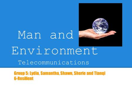 Man and Environment Telecommunications Group 5: Lydia, Samantha, Shawn, Sherie and Tianqi 6-Resilient.