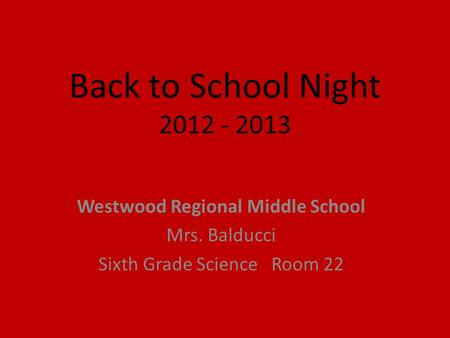 Back to School Night 2012 - 2013 Westwood Regional Middle School Mrs. Balducci Sixth Grade Science Room 22.