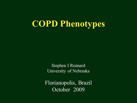 1 COPD Phenotypes Stephen I Rennard University of Nebraska Florianopolis, Brazil October 2009.