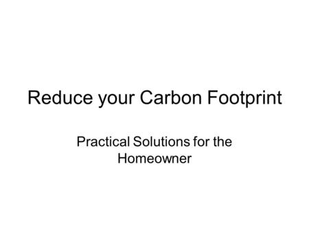 Reduce your Carbon Footprint Practical Solutions for the Homeowner.