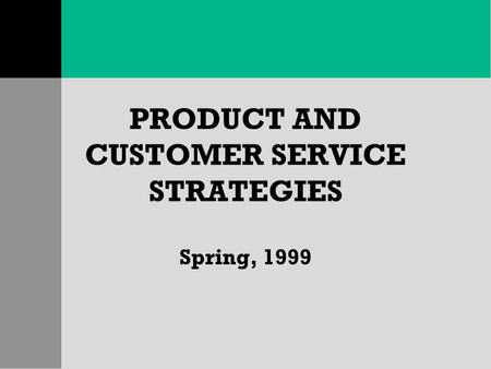 PRODUCT AND CUSTOMER SERVICE STRATEGIES Spring, 1999.