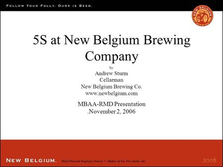 5S at New Belgium Brewing Company by Andrew Sturm Cellarman New Belgium Brewing Co. www.newbelgium.com MBAA-RMD Presentation.November 2, 2006.