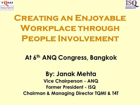Creating an Enjoyable Workplace through People Involvement At 6 th ANQ Congress, Bangkok By: Janak Mehta Vice Chairperson - ANQ Former President - ISQ.