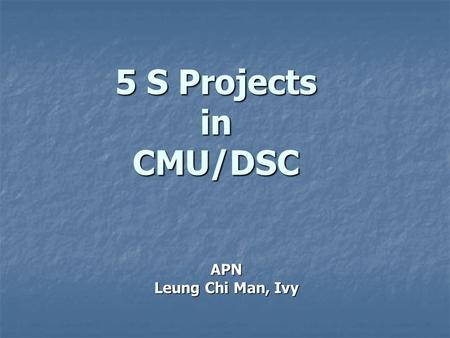 5 S Projects in CMU/DSC APN Leung Chi Man, Ivy. What is 5s? Structurise 常組織 Structurise 常組織 Systematise 常整頓 Systematise 常整頓 Sanitise 常清潔 Sanitise 常清潔.
