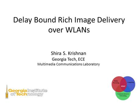 Delay Bound Rich Image Delivery over WLANs Shira S. Krishnan Georgia Tech, ECE Multimedia Communications Laboratory.