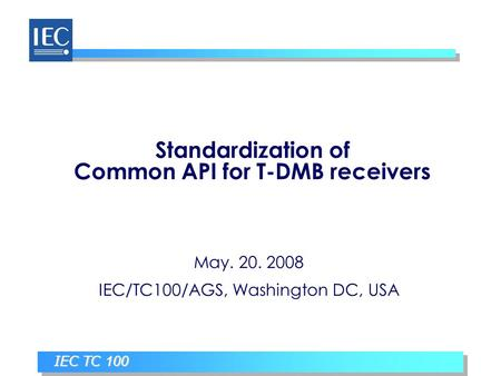 IEC TC 100 Standardization of Common API for T-DMB receivers May. 20. 2008 IEC/TC100/AGS, Washington DC, USA.