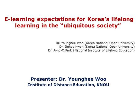 "Presenter: Dr. Younghee Woo Institute of Distance Education, KNOU E-learning expectations for Korea's lifelong learning in the ""ubiquitous society"" Dr."