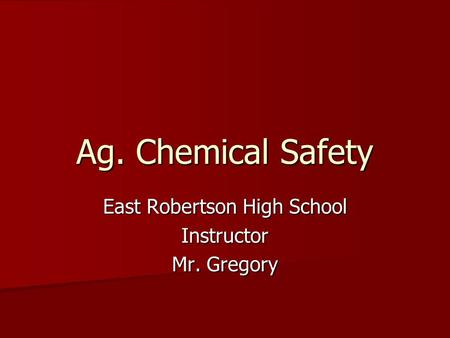 Ag. Chemical Safety East Robertson High School Instructor Mr. Gregory.