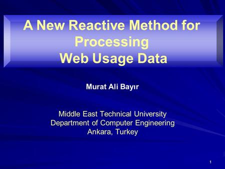 1 Murat Ali Bayır Middle East Technical University Department of Computer Engineering Ankara, Turkey A New Reactive Method for Processing Web Usage Data.