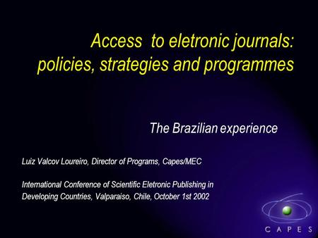 Access to eletronic journals: policies, strategies and programmes The Brazilian experience Luiz Valcov Loureiro, Director of Programs, Capes/MEC International.