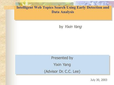 Intelligent Web Topics Search Using Early Detection and Data Analysis by Yixin Yang Presented by Yixin Yang (Advisor Dr. C.C. Lee) Presented by Yixin Yang.