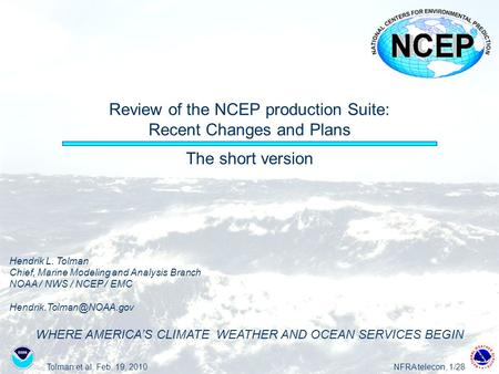 Tolman et al, Feb. 19, 2010NFRA telecon, 1/28 Review of the NCEP production Suite: Recent Changes and Plans The short version Hendrik L. Tolman Chief,