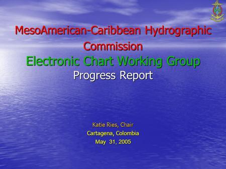 MesoAmerican-Caribbean Hydrographic Commission Electronic Chart Working Group Progress Report Katie Ries, Chair Cartagena, Colombia May 31, 2005.