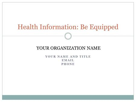 YOUR NAME AND TITLE EMAIL PHONE Health Information: Be Equipped YOUR ORGANIZATION NAME.