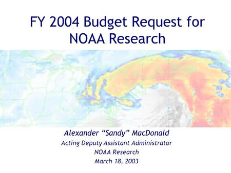 "Alexander ""Sandy"" MacDonald Acting Deputy Assistant Administrator NOAA Research March 18, 2003 FY 2004 Budget Request for NOAA Research."