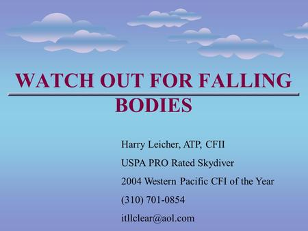 WATCH OUT FOR FALLING BODIES Harry Leicher, ATP, CFII USPA PRO Rated Skydiver 2004 Western Pacific CFI of the Year (310) 701-0854