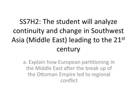 SS7H2: The student will analyze continuity and change in Southwest Asia (Middle East) leading to the 21 st century a. Explain how European partitioning.