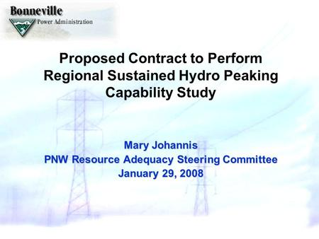 Proposed Contract to Perform Regional Sustained Hydro Peaking Capability Study Mary Johannis PNW Resource Adequacy Steering Committee January 29, 2008.