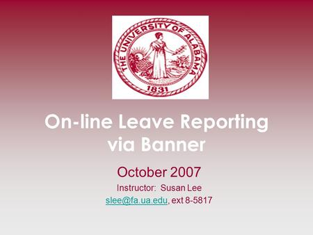 On-line Leave Reporting via Banner October 2007 Instructor: Susan Lee ext 8-5817.
