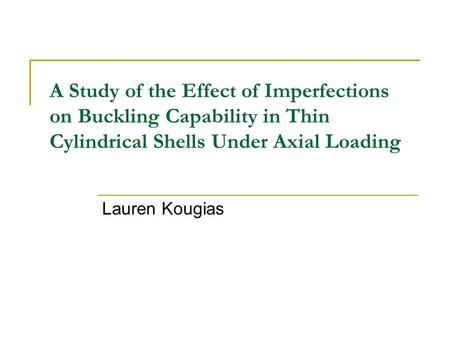 A Study of the Effect of Imperfections on Buckling Capability in Thin Cylindrical Shells Under Axial Loading Lauren Kougias.