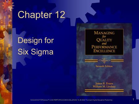 MANAGING FOR QUALITY AND PERFORMANCE EXCELLENCE, 7e, © 2008 Thomson Higher Education Publishing 1 Chapter 12 Design for Six Sigma.