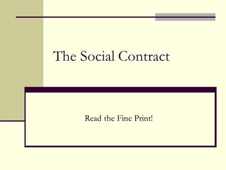 The Social Contract Read the Fine Print!. Origins of an Idea Before the Enlightenment (1600s) there was no questioning of the way in which society was.