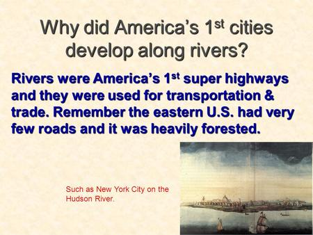 Why did America's 1st cities develop along rivers? Rivers were America's 1 st super highways and they were used for transportation & trade. Remember the.