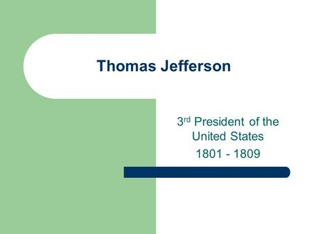 Thomas Jefferson 3 rd President of the United States 1801 - 1809.