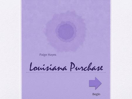 Louisiana Purchase Paige Hayes Begin. What is something that you would NOT bring on the Oregon Trail. Clothes Firewood Chest full of toys.