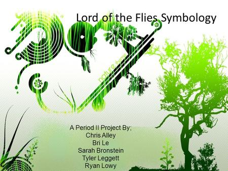 Lord of the Flies Symbology A Period II Project By; Chris Alley Bri Le Sarah Bronstein Tyler Leggett Ryan Lowy.