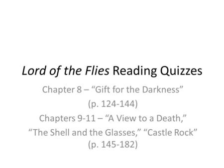 "Lord of the Flies Reading Quizzes Chapter 8 – ""Gift for the Darkness"" (p. 124-144) Chapters 9-11 – ""A View to a Death,"" ""The Shell and the Glasses,"" ""Castle."