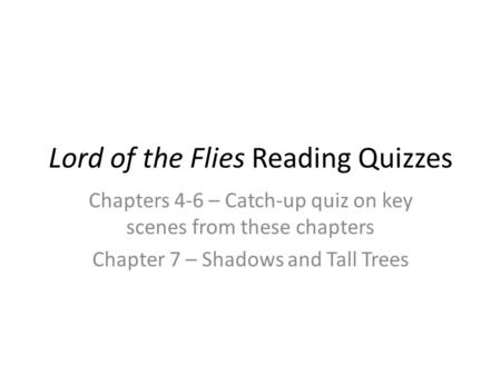 Lord of the Flies Reading Quizzes Chapters 4-6 – Catch-up quiz on key scenes from these chapters Chapter 7 – Shadows and Tall Trees.