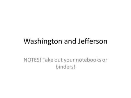 Washington and Jefferson NOTES! Take out your notebooks or binders!