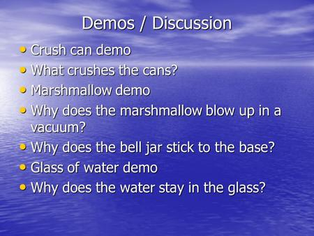Demos / Discussion Crush can demo Crush can demo What crushes the cans? What crushes the cans? Marshmallow demo Marshmallow demo Why does the marshmallow.