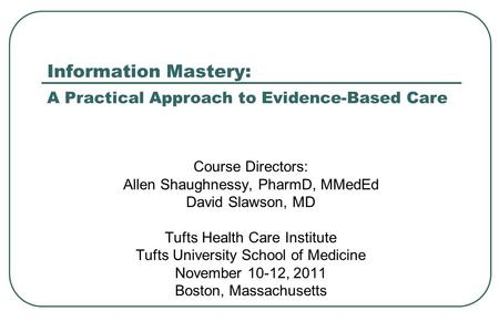 Information Mastery: A Practical Approach to Evidence-Based Care Course Directors: Allen Shaughnessy, PharmD, MMedEd David Slawson, MD Tufts Health Care.