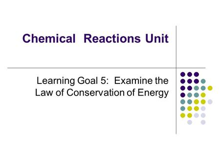 Chemical Reactions Unit Learning Goal 5: Examine the Law of Conservation of Energy.