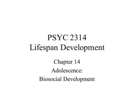 PSYC 2314 Lifespan Development Chapter 14 Adolescence: Biosocial Development.