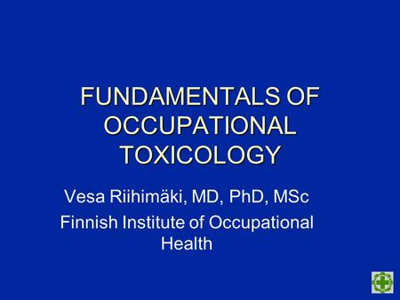 FUNDAMENTALS OF OCCUPATIONAL TOXICOLOGY Vesa Riihimäki, MD, PhD, MSc Finnish Institute of Occupational Health.