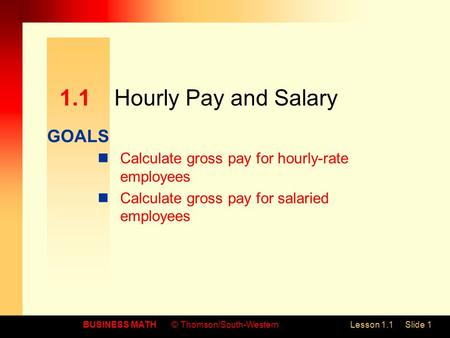 GOALS BUSINESS MATH© Thomson/South-WesternLesson 1.1Slide 1 1.1Hourly Pay and Salary Calculate gross pay for hourly-rate employees Calculate gross pay.